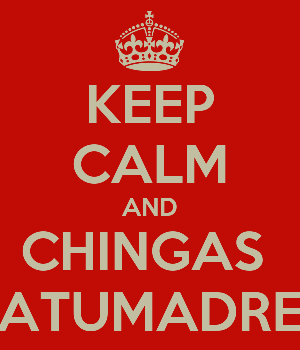 KEEP CALM AND CHINGAS  ATUMADRE