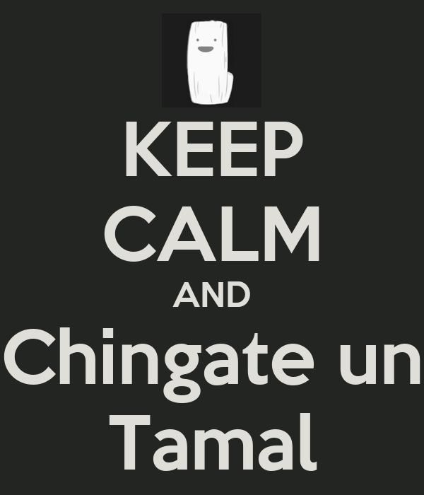KEEP CALM AND Chingate un Tamal