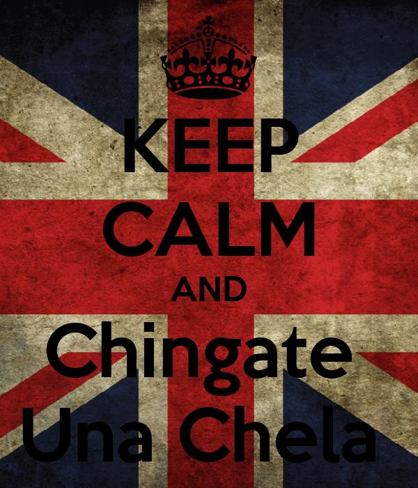 KEEP CALM AND Chingate  Una Chela