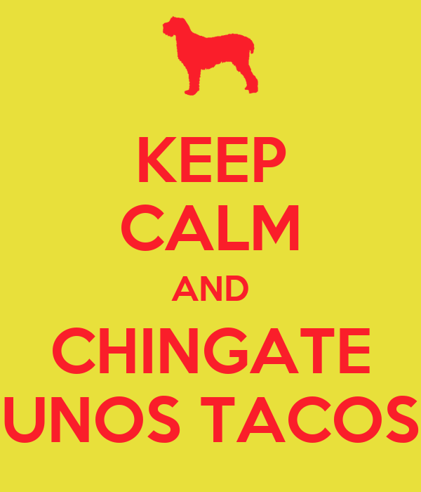 KEEP CALM AND CHINGATE UNOS TACOS