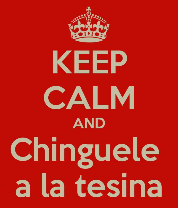 KEEP CALM AND Chinguele  a la tesina