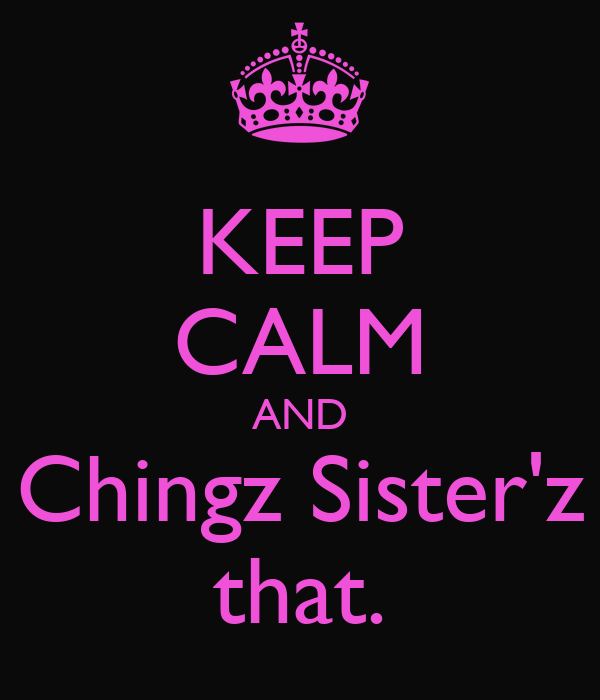 KEEP CALM AND Chingz Sister'z that.