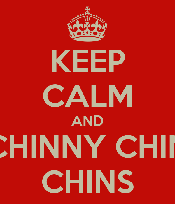KEEP CALM AND CHINNY CHIN  CHINS