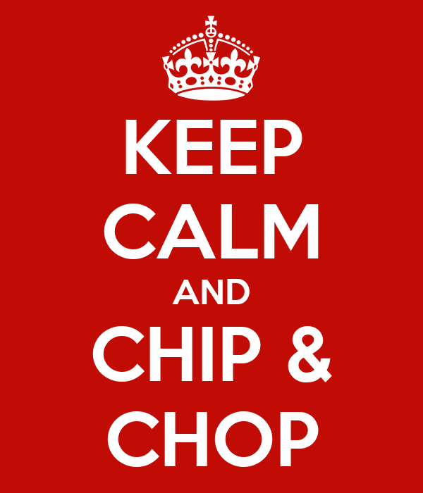 KEEP CALM AND CHIP & CHOP