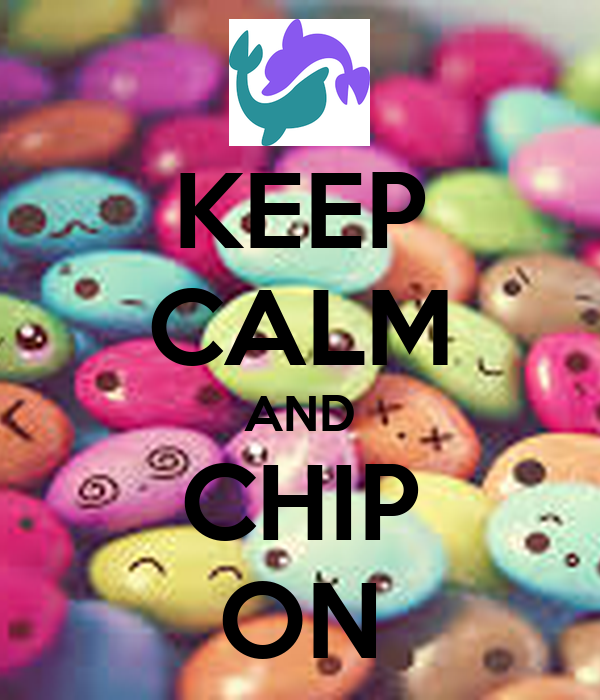 KEEP CALM AND CHIP ON