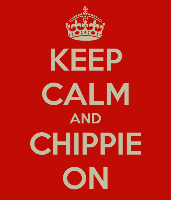 KEEP CALM AND CHIPPIE ON