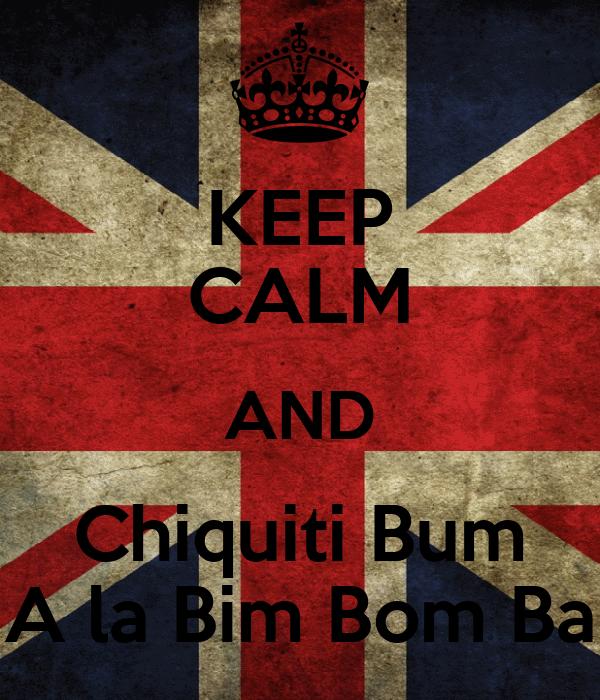 KEEP CALM AND Chiquiti Bum A la Bim Bom Ba