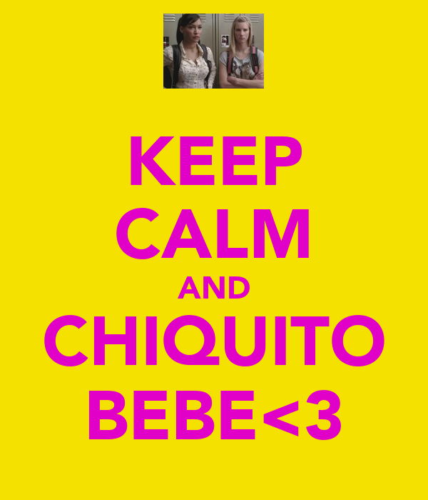 KEEP CALM AND CHIQUITO BEBE<3