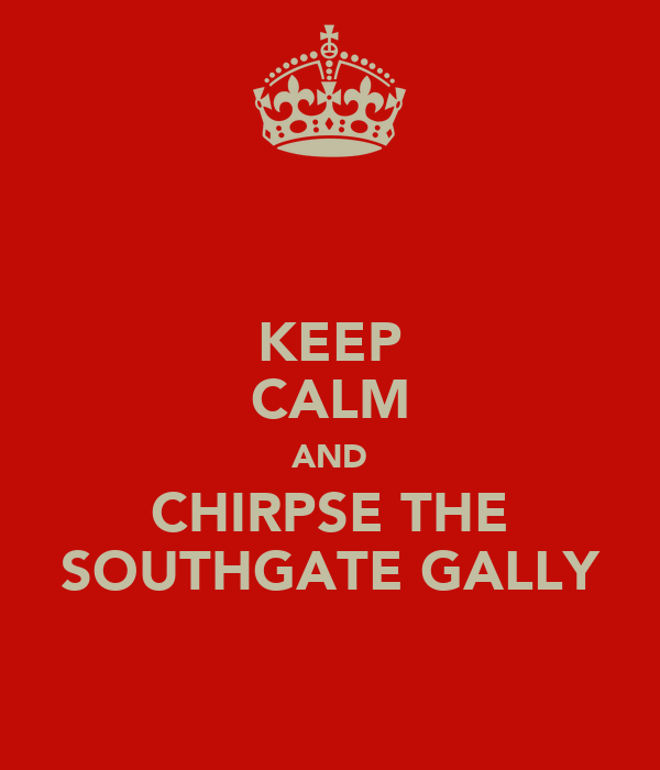 KEEP CALM AND CHIRPSE THE SOUTHGATE GALLY