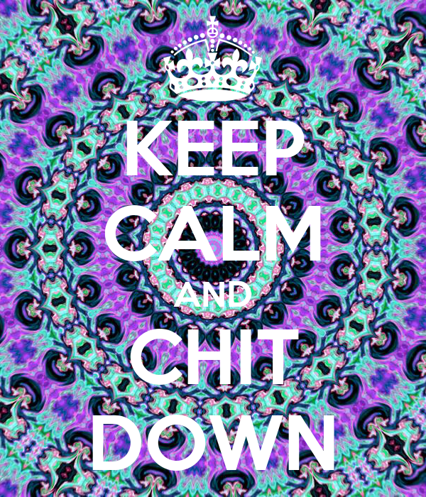 KEEP CALM AND CHIT DOWN