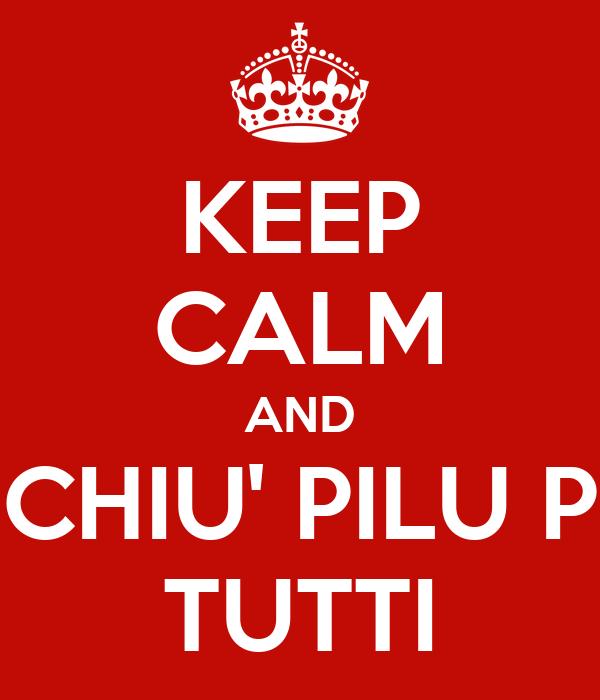 KEEP CALM AND CHIU' PILU P TUTTI