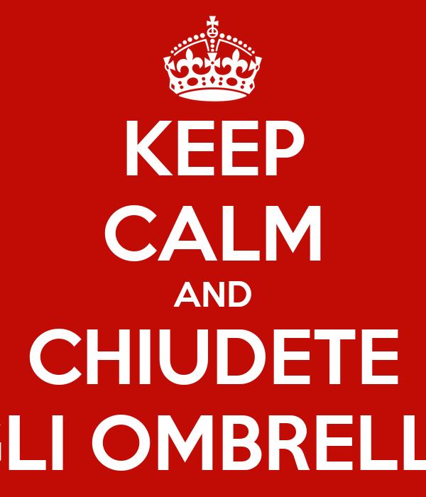 KEEP CALM AND CHIUDETE GLI OMBRELLI!
