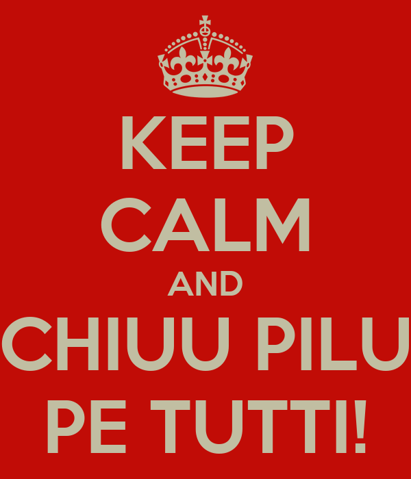 KEEP CALM AND CHIUU PILU PE TUTTI!