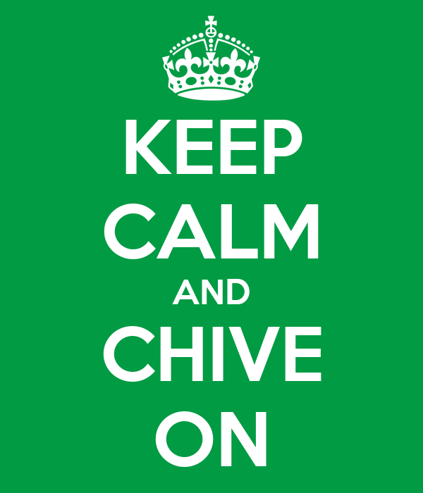 KEEP CALM AND CHIVE ON