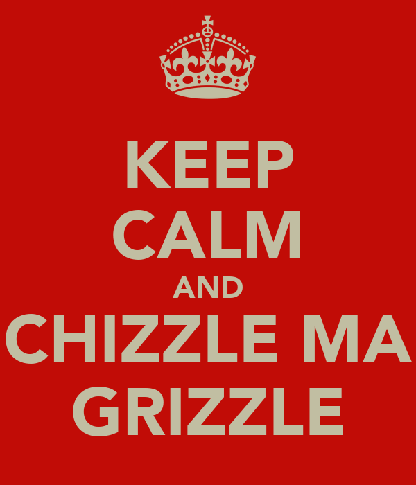KEEP CALM AND CHIZZLE MA GRIZZLE