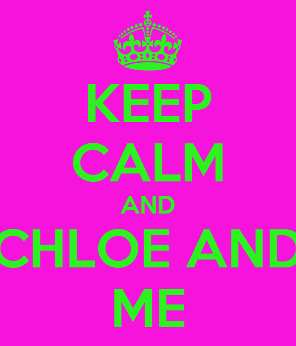 KEEP CALM AND CHLOE AND ME