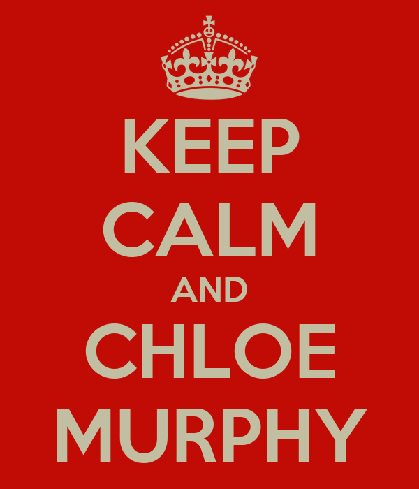 KEEP CALM AND CHLOE MURPHY