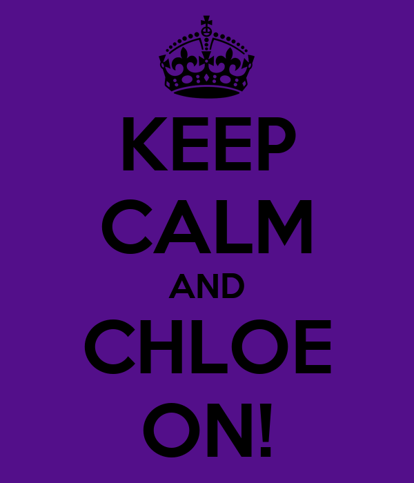 KEEP CALM AND CHLOE ON!