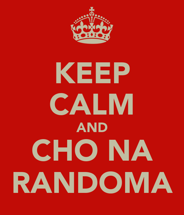 KEEP CALM AND CHO NA RANDOMA
