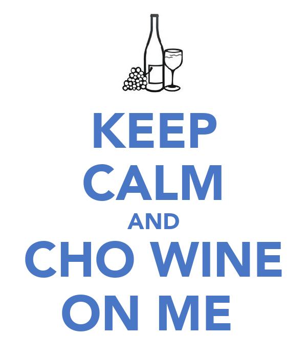 KEEP CALM AND CHO WINE ON ME