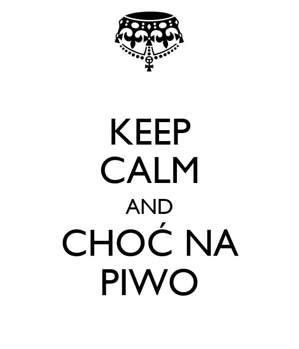 KEEP CALM AND CHOĆ NA PIWO