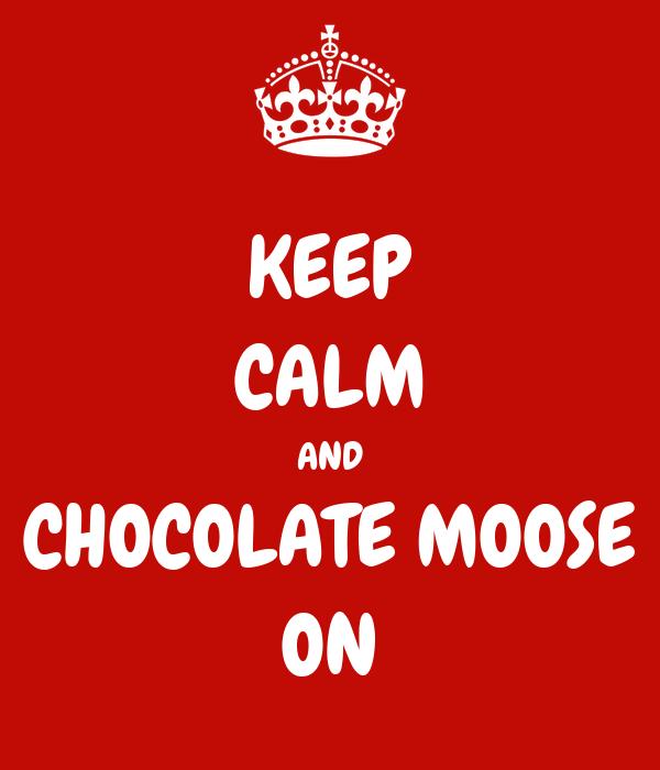 KEEP CALM AND CHOCOLATE MOOSE ON