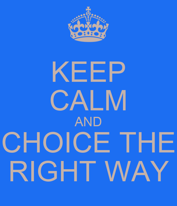 KEEP CALM AND CHOICE THE RIGHT WAY