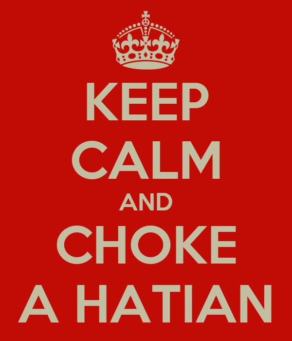 KEEP CALM AND CHOKE A HATIAN