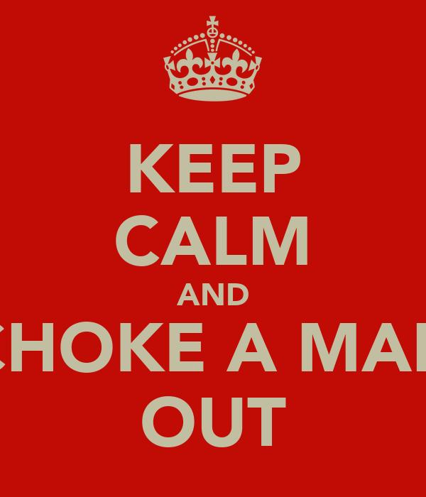 KEEP CALM AND CHOKE A MAN OUT