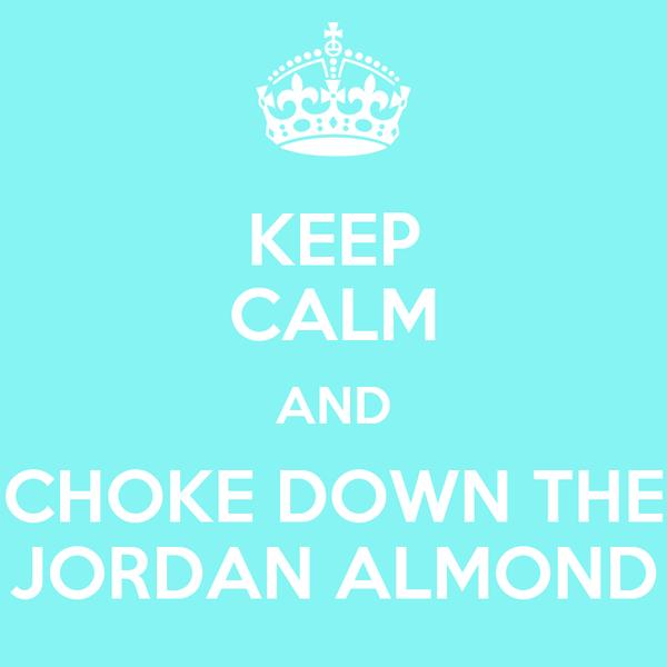 KEEP CALM AND CHOKE DOWN THE JORDAN ALMOND
