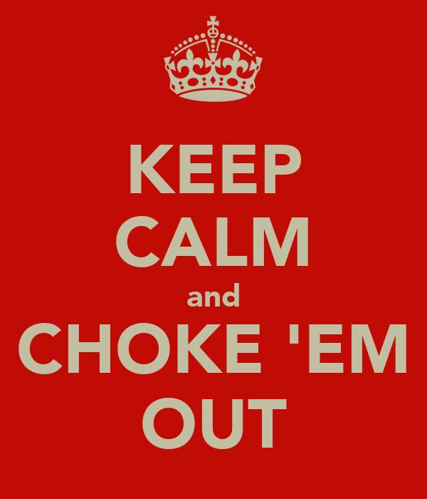 KEEP CALM and CHOKE 'EM OUT