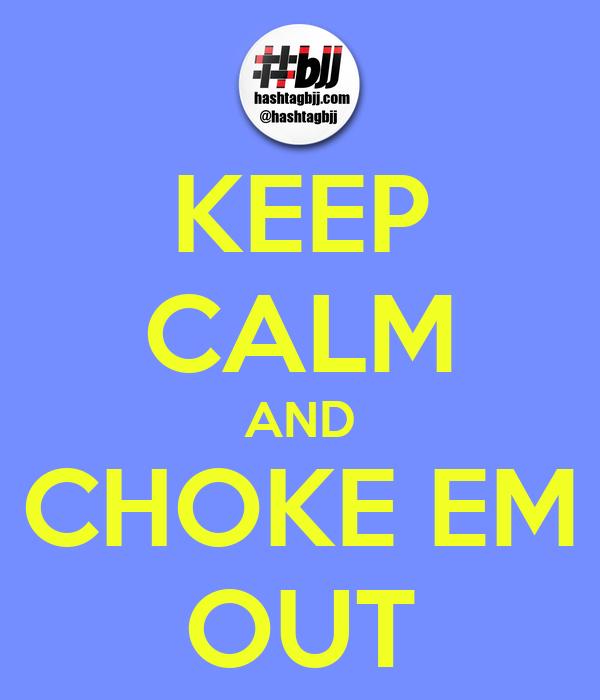 KEEP CALM AND CHOKE EM OUT