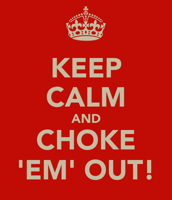 KEEP CALM AND CHOKE 'EM' OUT!