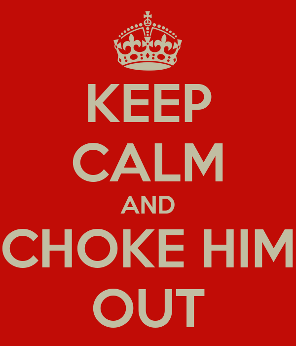 KEEP CALM AND CHOKE HIM OUT
