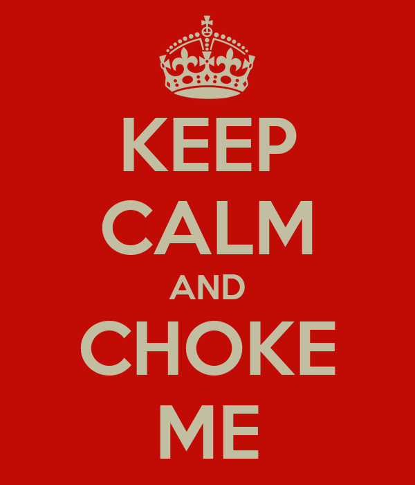 KEEP CALM AND CHOKE ME