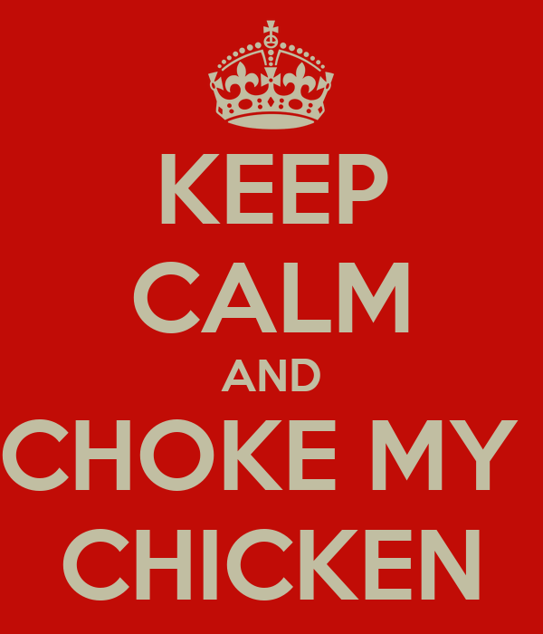 KEEP CALM AND CHOKE MY  CHICKEN