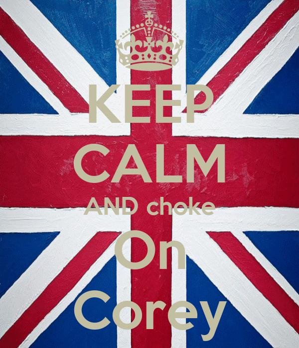 KEEP CALM AND choke On Corey