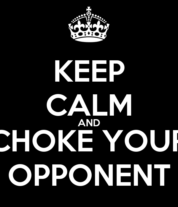 KEEP CALM AND CHOKE YOUR OPPONENT