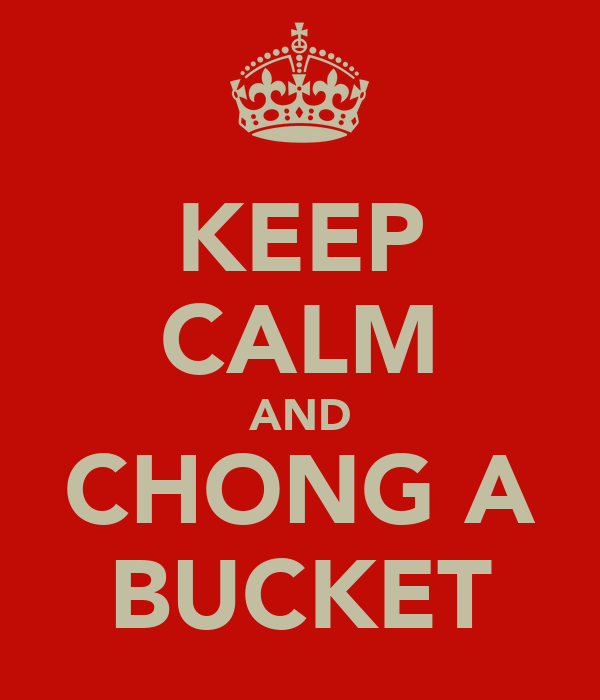 KEEP CALM AND CHONG A BUCKET