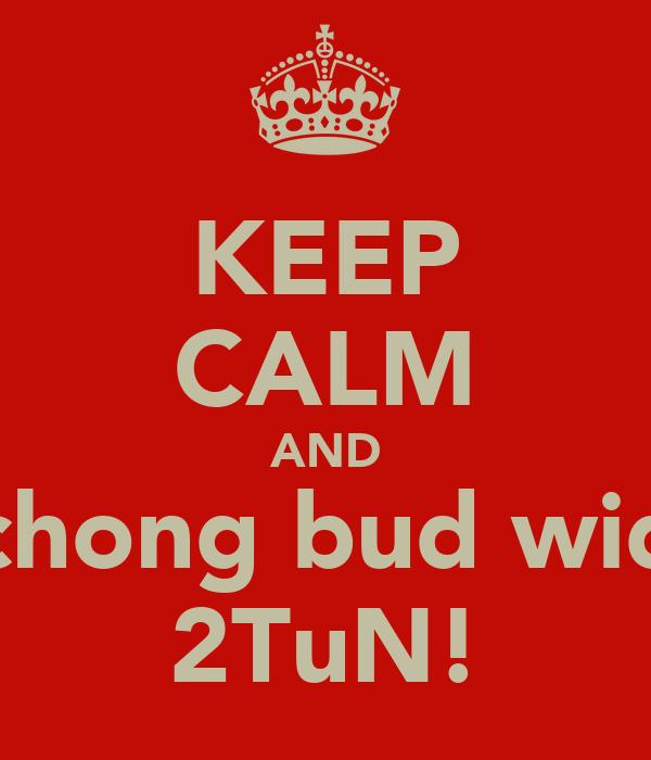 KEEP CALM AND chong bud wid 2TuN!