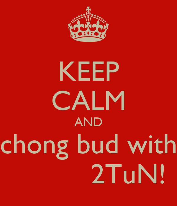KEEP CALM AND chong bud with           2TuN!