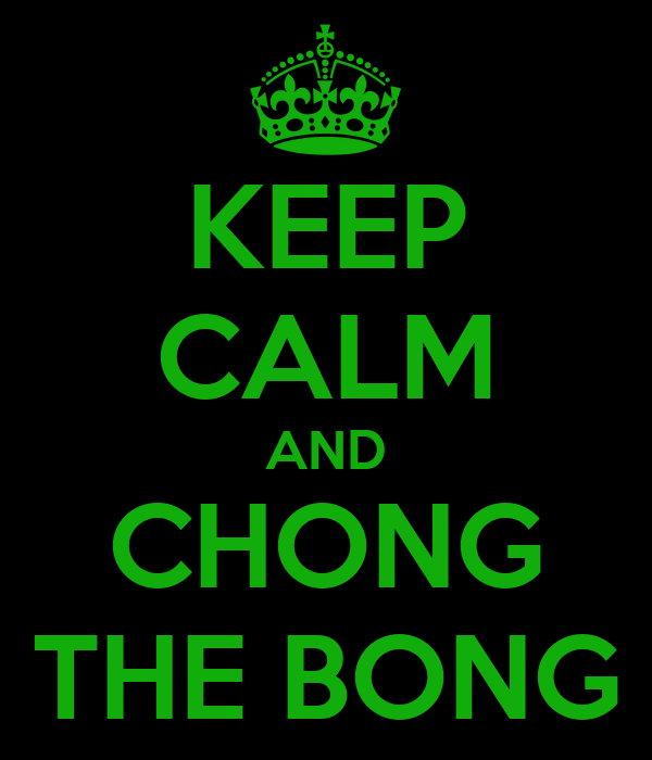 KEEP CALM AND CHONG THE BONG