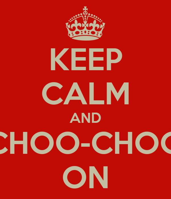 KEEP CALM AND CHOO-CHOO ON