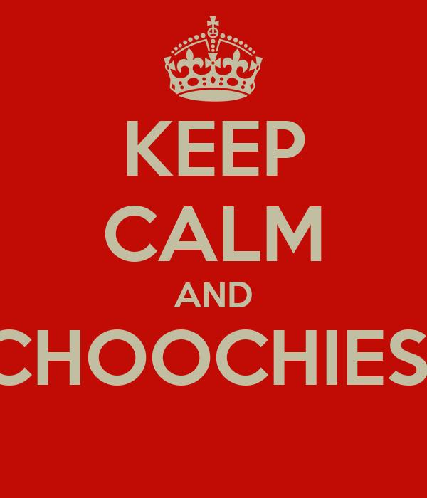 KEEP CALM AND CHOOCHIES