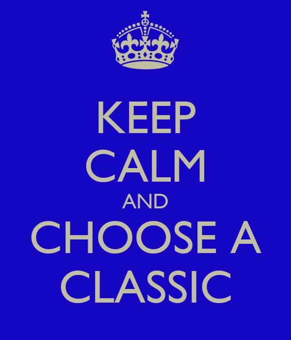 KEEP CALM AND CHOOSE A CLASSIC