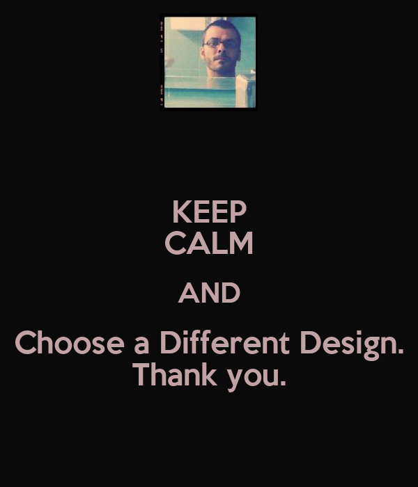 KEEP CALM AND Choose a Different Design. Thank you.