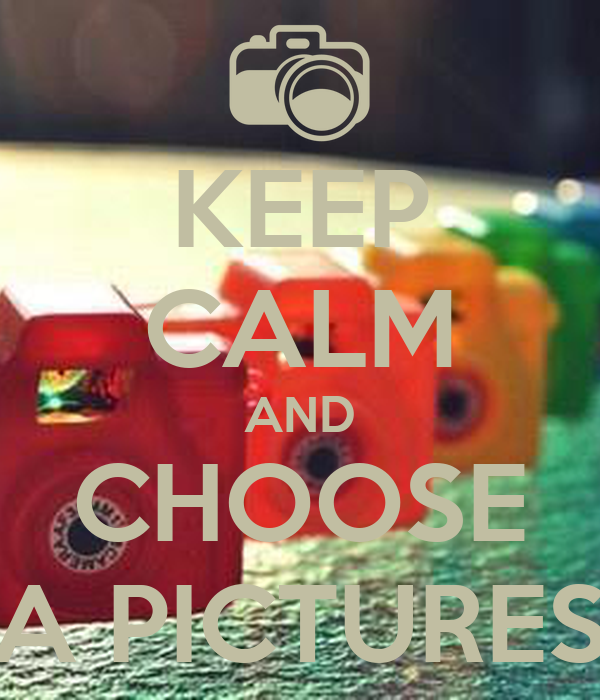 KEEP CALM AND CHOOSE A PICTURES