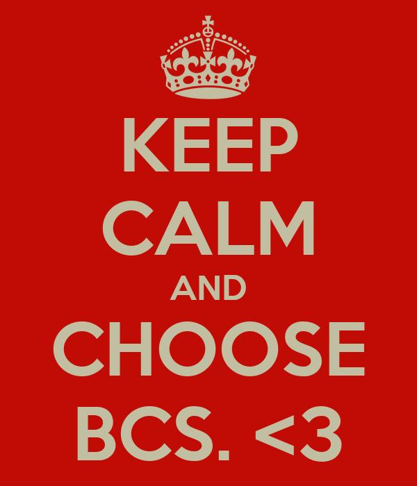 KEEP CALM AND CHOOSE BCS. <3
