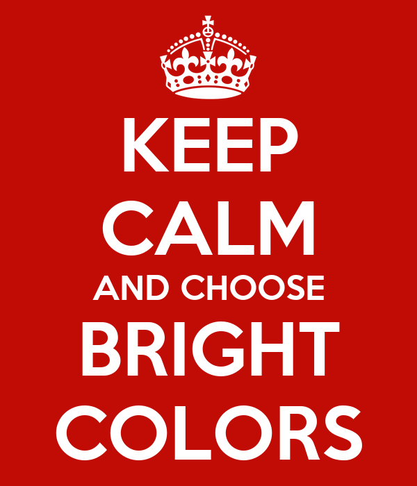 KEEP CALM AND CHOOSE BRIGHT COLORS