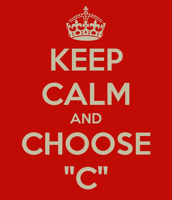 "KEEP CALM AND CHOOSE ""C"""